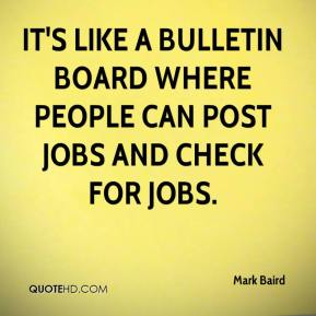 Mark Baird  - It's like a bulletin board where people can post jobs and check for jobs.