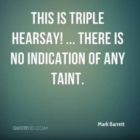 Mark Barrett  - This is triple hearsay! ... There is no indication of any taint.