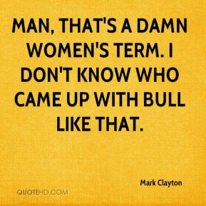 Mark Clayton  - Man, that's a damn women's term. I don't know who came up with bull like that.