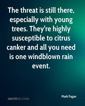 Mark Fagan  - The threat is still there, especially with young trees. They're highly susceptible to citrus canker and all you need is one windblown rain event.