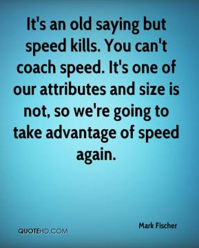 Mark Fischer  - It's an old saying but speed kills. You can't coach speed. It's one of our attributes and size is not, so we're going to take advantage of speed again.
