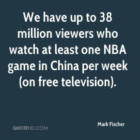 Mark Fischer  - We have up to 38 million viewers who watch at least one NBA game in China per week (on free television).