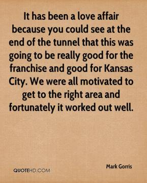 Mark Gorris  - It has been a love affair because you could see at the end of the tunnel that this was going to be really good for the franchise and good for Kansas City. We were all motivated to get to the right area and fortunately it worked out well.