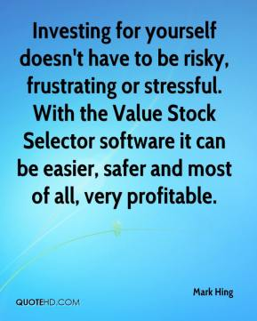 Mark Hing  - Investing for yourself doesn't have to be risky, frustrating or stressful. With the Value Stock Selector software it can be easier, safer and most of all, very profitable.