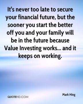 It's never too late to secure your financial future, but the sooner you start the better off you and your family will be in the future because Value Investing works... and it keeps on working.
