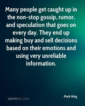Many people get caught up in the non-stop gossip, rumor, and speculation that goes on every day. They end up making buy and sell decisions based on their emotions and using very unreliable information.