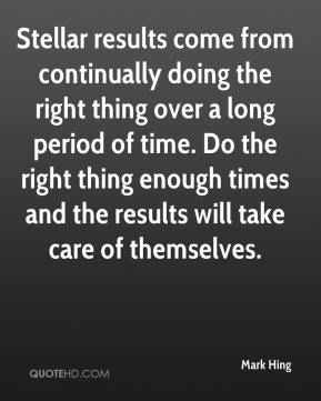 Mark Hing  - Stellar results come from continually doing the right thing over a long period of time. Do the right thing enough times and the results will take care of themselves.