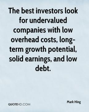 Mark Hing  - The best investors look for undervalued companies with low overhead costs, long-term growth potential, solid earnings, and low debt.