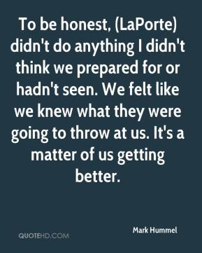 Mark Hummel  - To be honest, (LaPorte) didn't do anything I didn't think we prepared for or hadn't seen. We felt like we knew what they were going to throw at us. It's a matter of us getting better.
