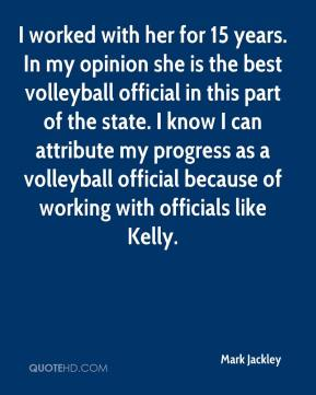 Mark Jackley  - I worked with her for 15 years. In my opinion she is the best volleyball official in this part of the state. I know I can attribute my progress as a volleyball official because of working with officials like Kelly.
