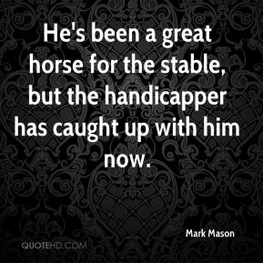 Mark Mason  - He's been a great horse for the stable, but the handicapper has caught up with him now.
