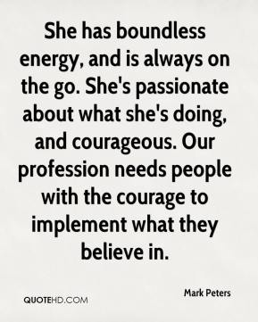Mark Peters  - She has boundless energy, and is always on the go. She's passionate about what she's doing, and courageous. Our profession needs people with the courage to implement what they believe in.