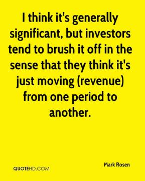 I think it's generally significant, but investors tend to brush it off in the sense that they think it's just moving (revenue) from one period to another.