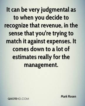 It can be very judgmental as to when you decide to recognize that revenue, in the sense that you're trying to match it against expenses. It comes down to a lot of estimates really for the management.