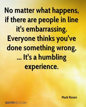 No matter what happens, if there are people in line it's embarrassing. Everyone thinks you've done something wrong, ... It's a humbling experience.