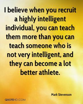 I believe when you recruit a highly intelligent individual, you can teach them more than you can teach someone who is not very intelligent, and they can become a lot better athlete.