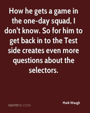 Mark Waugh  - How he gets a game in the one-day squad, I don't know. So for him to get back in to the Test side creates even more questions about the selectors.