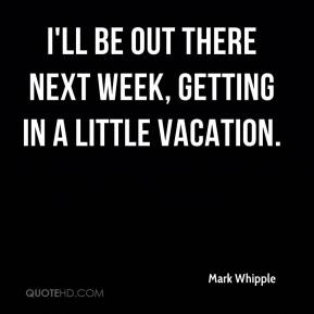 Mark Whipple  - I'll be out there next week, getting in a little vacation.
