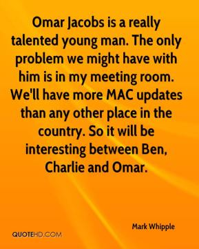 Mark Whipple  - Omar Jacobs is a really talented young man. The only problem we might have with him is in my meeting room. We'll have more MAC updates than any other place in the country. So it will be interesting between Ben, Charlie and Omar.