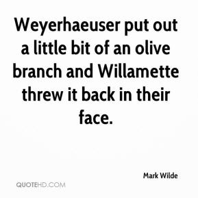 Mark Wilde  - Weyerhaeuser put out a little bit of an olive branch and Willamette threw it back in their face.