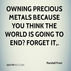 Marshall Front  - Owning precious metals because you think the world is going to end? Forget it.