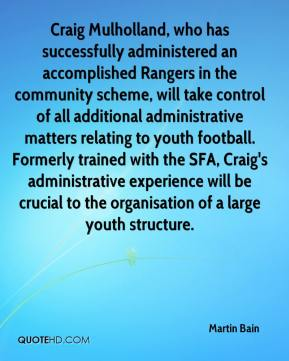 Martin Bain  - Craig Mulholland, who has successfully administered an accomplished Rangers in the community scheme, will take control of all additional administrative matters relating to youth football. Formerly trained with the SFA, Craig's administrative experience will be crucial to the organisation of a large youth structure.