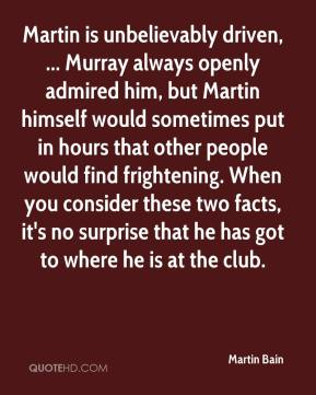 Martin Bain  - Martin is unbelievably driven, ... Murray always openly admired him, but Martin himself would sometimes put in hours that other people would find frightening. When you consider these two facts, it's no surprise that he has got to where he is at the club.