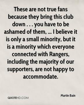 Martin Bain  - These are not true fans because they bring this club down . . . you have to be ashamed of them, ... I believe it is only a small minority, but it is a minority which everyone connected with Rangers, including the majority of our supporters, are not happy to accommodate.