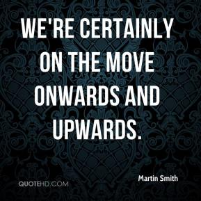 Martin Smith  - We're certainly on the move onwards and upwards.