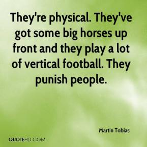They're physical. They've got some big horses up front and they play a lot of vertical football. They punish people.