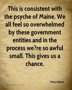 Mary Adams  - This is consistent with the psyche of Maine. We all feel so overwhelmed by these government entities and in the process we?re so awful small. This gives us a chance.