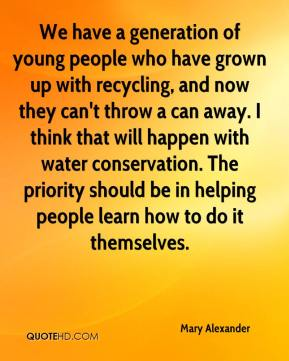 Mary Alexander  - We have a generation of young people who have grown up with recycling, and now they can't throw a can away. I think that will happen with water conservation. The priority should be in helping people learn how to do it themselves.