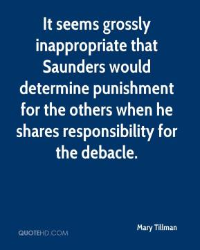 Mary Tillman  - It seems grossly inappropriate that Saunders would determine punishment for the others when he shares responsibility for the debacle.