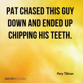 Mary Tillman  - Pat chased this guy down and ended up chipping his teeth.