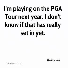 Matt Hansen  - I'm playing on the PGA Tour next year. I don't know if that has really set in yet.