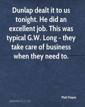 Matt Hayes  - Dunlap dealt it to us tonight. He did an excellent job. This was typical G.W. Long - they take care of business when they need to.