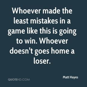 Matt Hayes  - Whoever made the least mistakes in a game like this is going to win. Whoever doesn't goes home a loser.