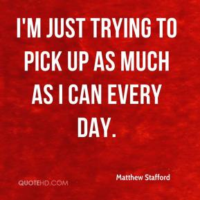 Matthew Stafford  - I'm just trying to pick up as much as I can every day.