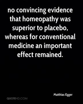 Matthias Egger  - no convincing evidence that homeopathy was superior to placebo, whereas for conventional medicine an important effect remained.
