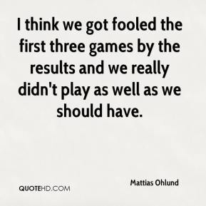 Mattias Ohlund  - I think we got fooled the first three games by the results and we really didn't play as well as we should have.