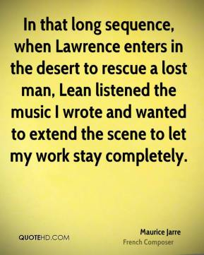 Maurice Jarre - In that long sequence, when Lawrence enters in the desert to rescue a lost man, Lean listened the music I wrote and wanted to extend the scene to let my work stay completely.