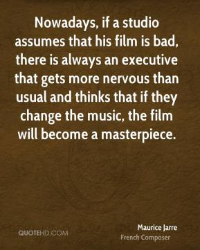 Maurice Jarre - Nowadays, if a studio assumes that his film is bad, there is always an executive that gets more nervous than usual and thinks that if they change the music, the film will become a masterpiece.