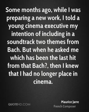 Maurice Jarre - Some months ago, while I was preparing a new work, I told a young cinema executive my intention of including in a soundtrack two themes from Bach. But when he asked me which has been the last hit from that Bach?, then I knew that I had no longer place in cinema.