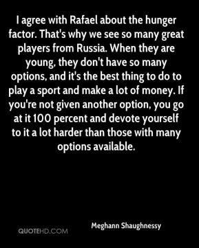 I agree with Rafael about the hunger factor. That's why we see so many great players from Russia. When they are young, they don't have so many options, and it's the best thing to do to play a sport and make a lot of money. If you're not given another option, you go at it 100 percent and devote yourself to it a lot harder than those with many options available.