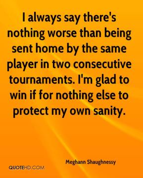 Meghann Shaughnessy  - I always say there's nothing worse than being sent home by the same player in two consecutive tournaments. I'm glad to win if for nothing else to protect my own sanity.