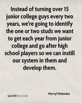 Mervyl Melendez  - Instead of turning over 15 junior college guys every two years, we're going to identify the one or two studs we want to get each year from junior college and go after high school players so we can instill our system in them and develop them.