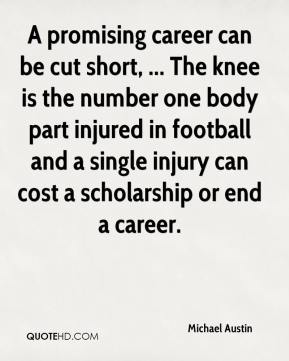 Michael Austin  - A promising career can be cut short, ... The knee is the number one body part injured in football and a single injury can cost a scholarship or end a career.