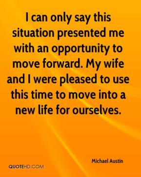 Michael Austin  - I can only say this situation presented me with an opportunity to move forward. My wife and I were pleased to use this time to move into a new life for ourselves.