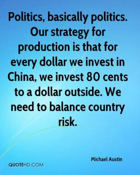 Michael Austin  - Politics, basically politics. Our strategy for production is that for every dollar we invest in China, we invest 80 cents to a dollar outside. We need to balance country risk.