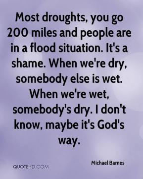 Michael Barnes  - Most droughts, you go 200 miles and people are in a flood situation. It's a shame. When we're dry, somebody else is wet. When we're wet, somebody's dry. I don't know, maybe it's God's way.